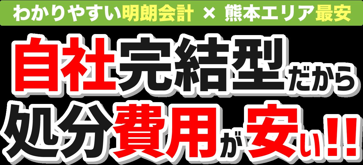 明朗会計×熊本エリア最安 自社完結型だから処分費用が安い